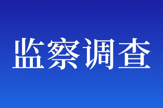 眉山环天实业有限公司投资经营部原部长张茫茫接受监察调查