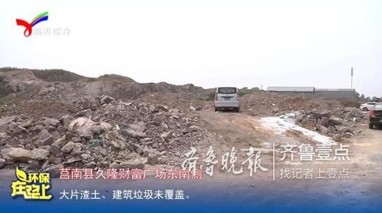 莒南县久隆财富广场东南侧,大片渣土、建筑垃圾未覆盖。