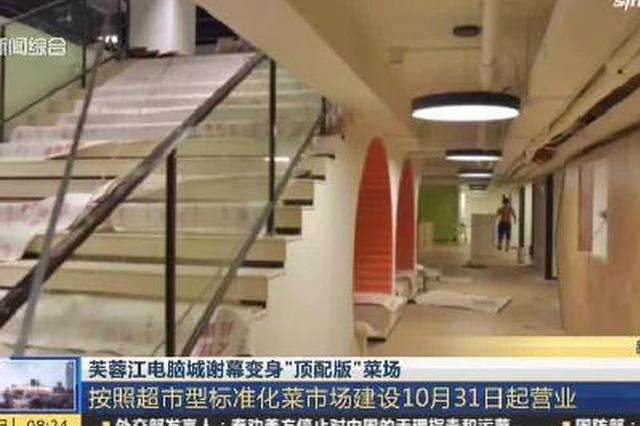 视频:芙蓉江电脑城谢幕变身顶配版菜场 10月底营业