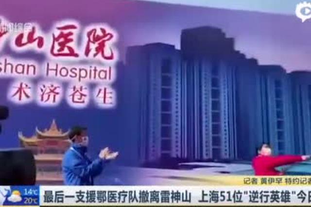 上海最后一支援鄂医疗队撤离雷神山 51位英雄今日凯旋