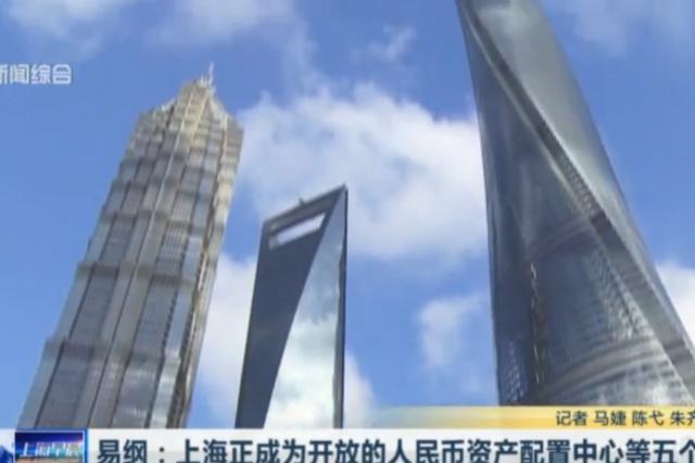 易纲:上海正成为开放的人民币资产配置中心等五个中心