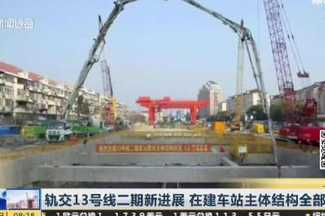 视频:13号线二期迎新进展 在建车站主体结构全部封顶