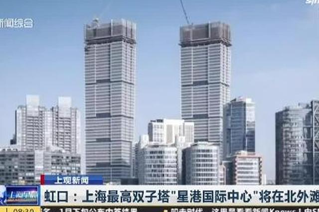 视频:上海最高双子塔星港国际中心将在北外滩竣工