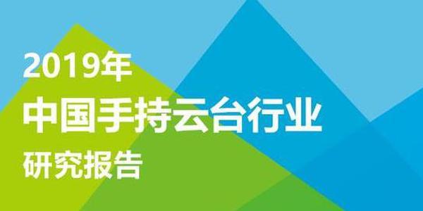 2019年中国手持云台行业报告:正处于从成长迈向成熟期阶段(可下载)
