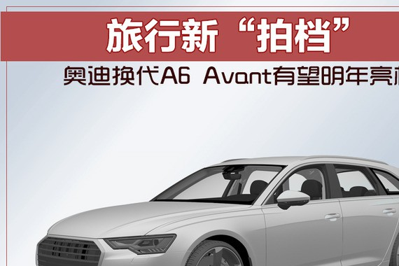 """旅行新""""拍档"""" 奥迪换代A6 Avant有望明年亮相"""