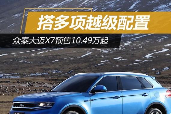 多项越级配置 众泰大迈X7预售10.49万起