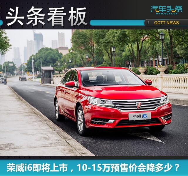 荣威i6即将上市,10-15万预售价会降多少?