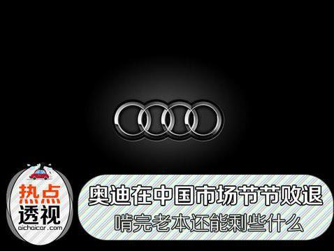 奥迪在中国市场节节败退 啃完老本还能剩些什么