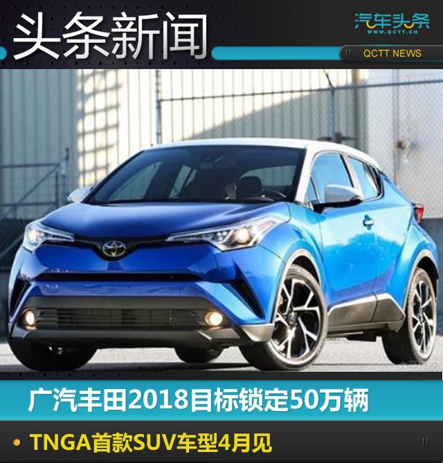 广汽丰田2018目标锁定50万辆,TNGA首款SUV车型4月见