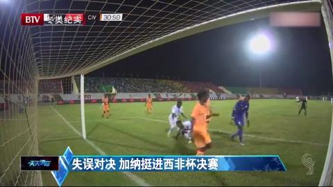 天天体育:失误对决,加纳挺进西非杯决赛