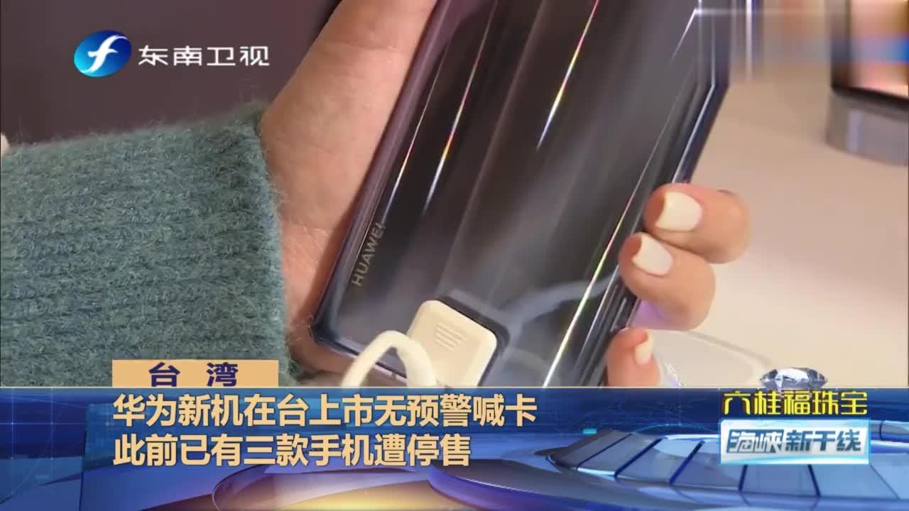 华为新机在台上市无预警喊卡,此前已有三款手机遭停售