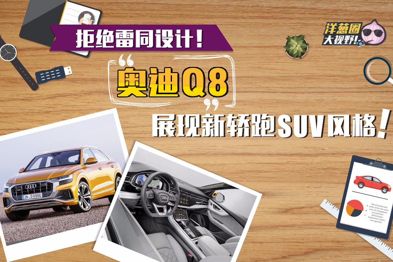 有别于奔驰和宝马!奥迪Q8展现新轿跑SUV设计风格!
