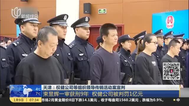 天津:权健公司等组织领导传销活动案宣判——束昱辉一审获刑9年  权健公司被判罚1亿元