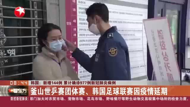 韩国:新增144例  累计确诊977例新冠肺炎病例——釜山世乒赛团体赛、韩国足球联赛因疫情延期