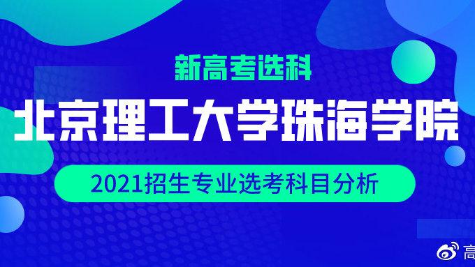 新高考选科丨北京理工大学珠海学院2021招生专业选考科目分析