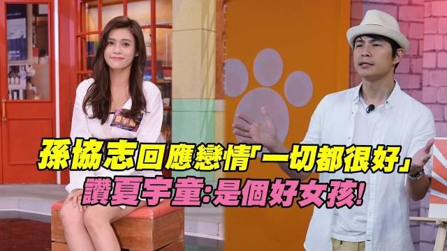 孙协志回应恋情一切都很好,赞夏宇童:是个好女孩!