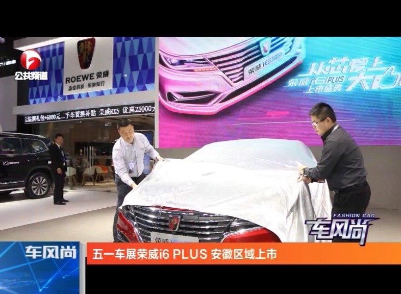 视频:全新荣威i6 PLUS合肥五一车展升级上市
