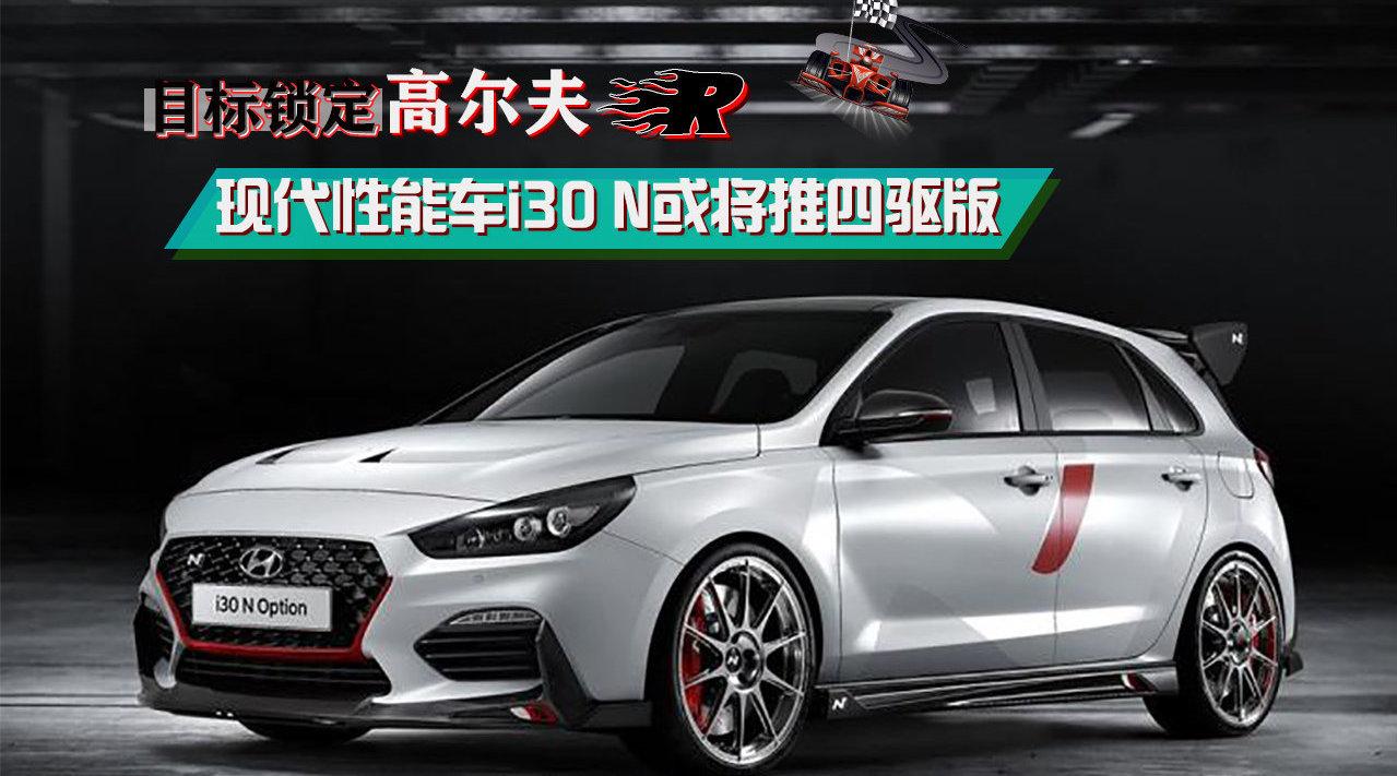 视频:现代N部门未来或将率先推出现代i30 N的四驱版本车型