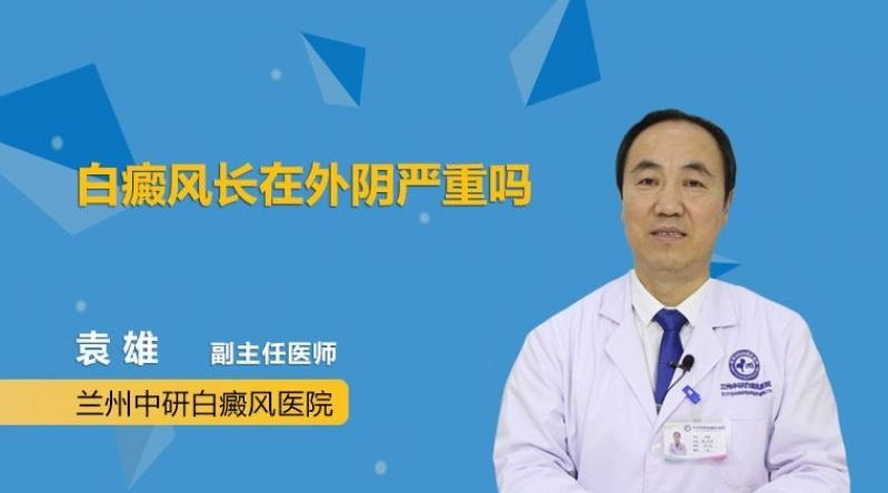 兰州中研白癜风医院副主任医师袁雄 白癜风长在外阴严重吗