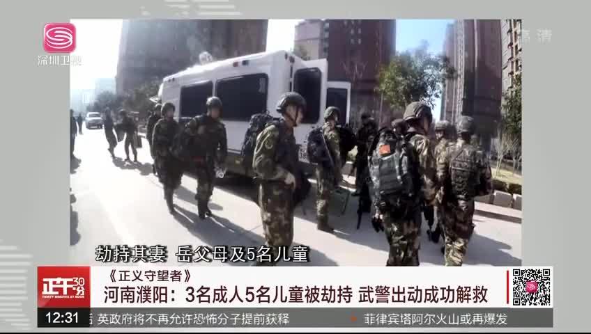 《正义守望者》河南濮阳:3名成人5名儿童被劫持 武警出动成功解救