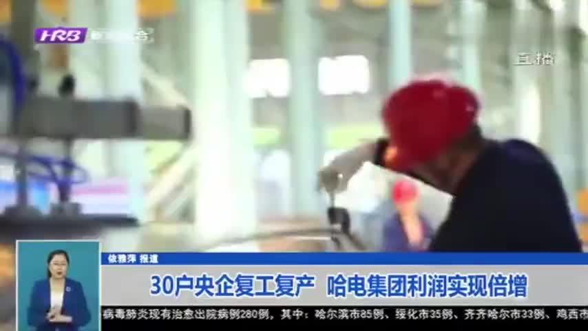 黑龙江:30户驻省央企已复工复产,哈电集团利润总额同比增一倍