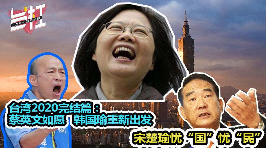 """台湾2020完结篇:蔡英文如愿 韩国瑜重新出发 宋楚瑜忧""""国""""忧""""民"""""""