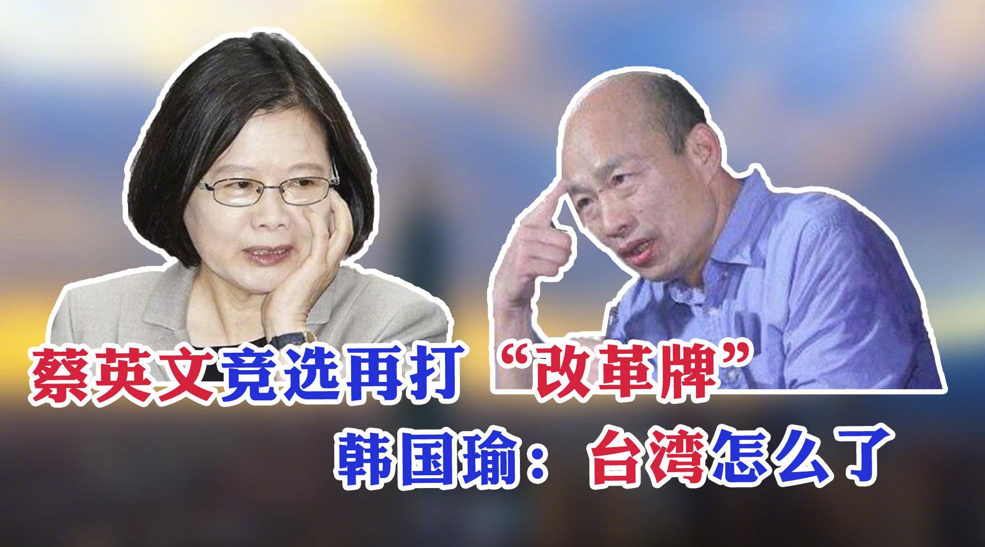 """蔡英文竞选再打""""改革牌"""";韩国瑜感叹台湾到底怎么了"""