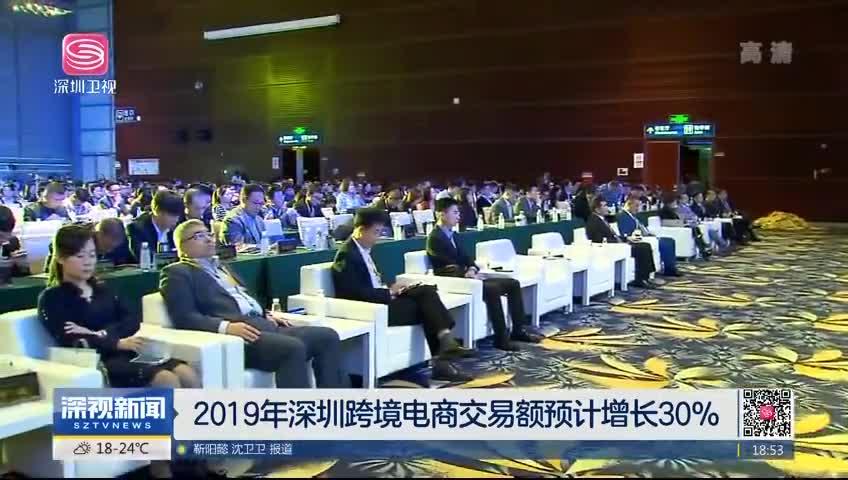 2019年深圳跨境电商交易额预计增长30%
