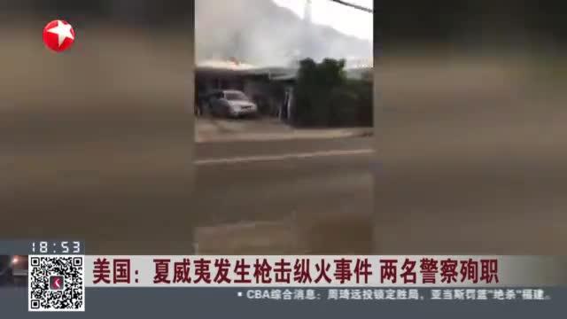 夏威夷发生恐怖枪击纵火案,2名警察被枪杀,至少5栋房屋被烧毁
