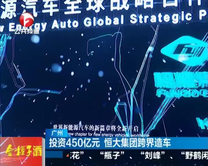 《新闻第一线》广州:投资450亿元  恒大集团跨界造车