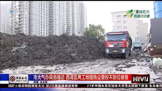 杭州市大气办突击暗访 西湖区两工地因扬尘管控不到位被查