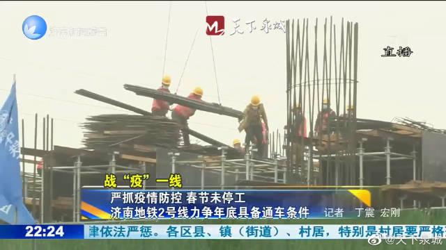 严抓疫情防控 春节未停工 济南地铁2号线力争年底具备通车条件