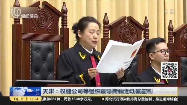 天津:权健公司等组织领导传销活动案宣判——束昱辉一审获刑9年  权健公司被判罚金1亿元