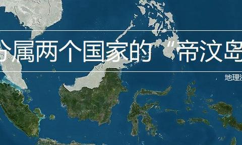 """分属两个国家的岛屿之""""帝汶岛"""",分属印度尼西亚和东帝汶两国"""