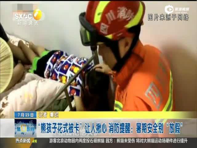 """""""熊孩子花式被卡""""让人揪心 消防提醒:暑期安全别""""放假"""""""