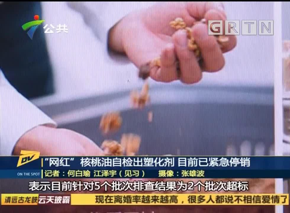 """""""网红""""核桃油自检出塑化剂 目前已紧急停销"""
