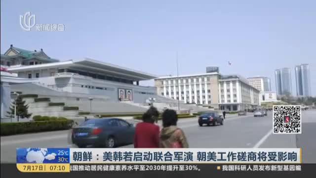 朝鲜:美韩若启动联合军演  朝美工作磋商将受影响