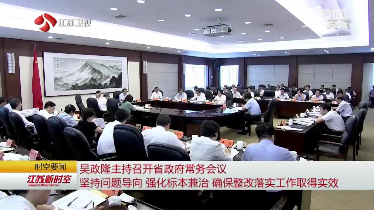 吴政隆主持召开江苏省政府常务会议 坚持问题导向 强化标本兼治 确保整改落实工作取得实效