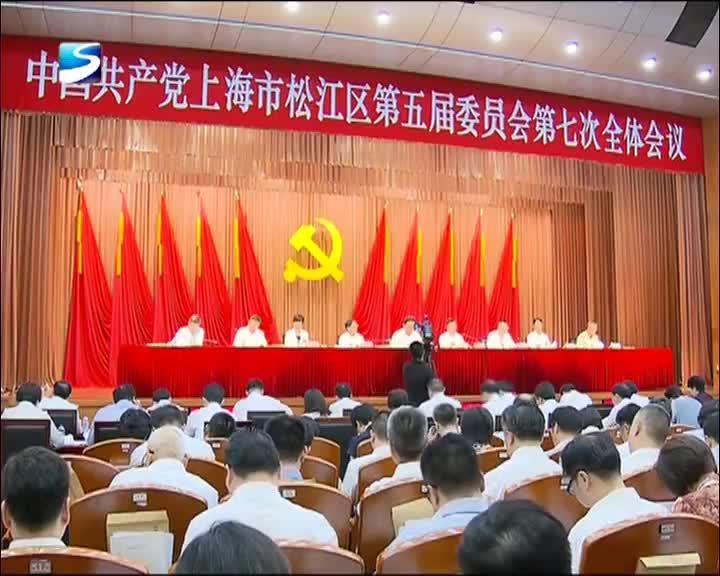 守初心 担使命 再创服从服务国家战略新传奇 中共松江五届区委七次全会举行