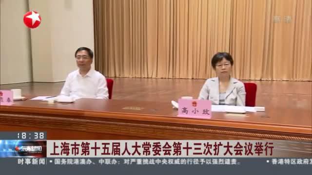 上海市第十五届人大常委会第十三次扩大会议举行
