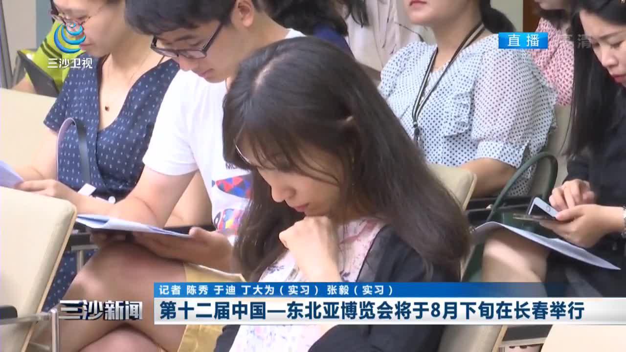第十二届中国一东北亚博览会将于8月下旬在长春举行_三沙新闻_海南网络广播电视台