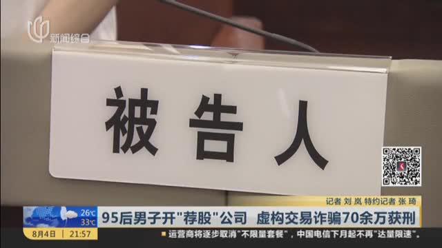 """95后男子开""""荐股""""公司  虚构交易诈骗70余万获刑"""