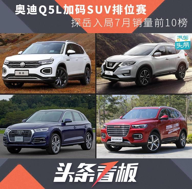 奥迪Q5L加码SUV排位赛,探岳入局7月销量前10榜