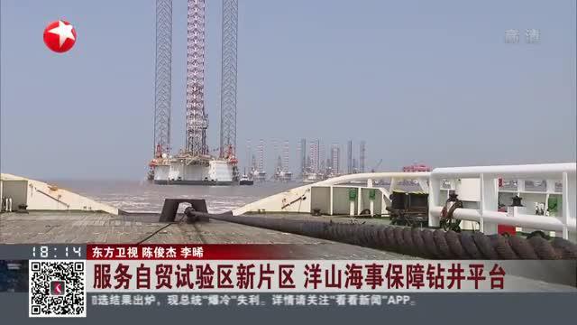 服务自贸试验区新片区  洋山海事保障钻井平台