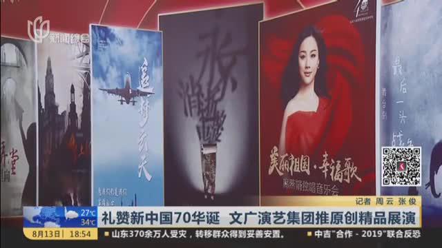 礼赞新中国70华诞  文广演艺集团推原创精品展演