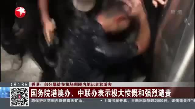 香港:部分暴徒在机场围殴内地记者和游客——国务院港澳办、中联办表示极大愤慨和强烈谴责