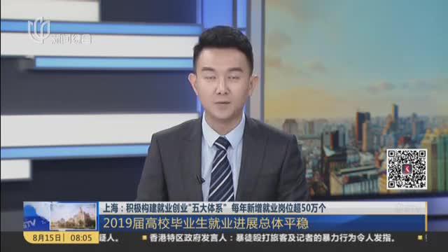 """上海:积极构建就业创业""""五大体系""""  每年新增就业岗位超50万个——2019届高校毕业生就业进展总体平稳"""