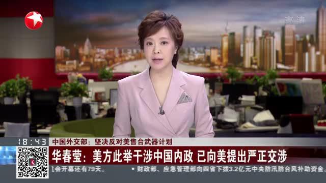 中国外交部:坚决反对美售台武器计划  华春莹——美方此举干涉中国内政  已向美提出严正交涉