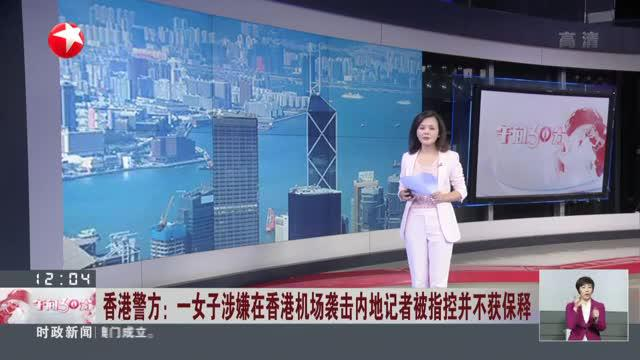 香港警方:一女子涉嫌在香港机场袭击内地记者被指控并不获保释