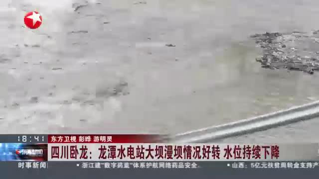 四川卧龙:龙潭水电站大坝漫坝情况好转  水位持续下降